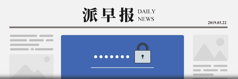 派早报:Facebook 被曝明文储存数亿用户密码,腾讯公布 2018 年全年财报,美图将于今年关闭智能手机业务等